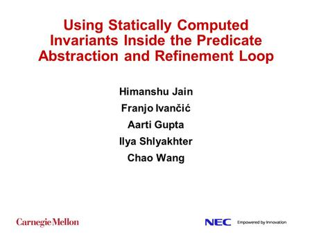 Using Statically Computed Invariants Inside the Predicate Abstraction and Refinement Loop Himanshu Jain Franjo Ivančić Aarti Gupta Ilya Shlyakhter Chao.