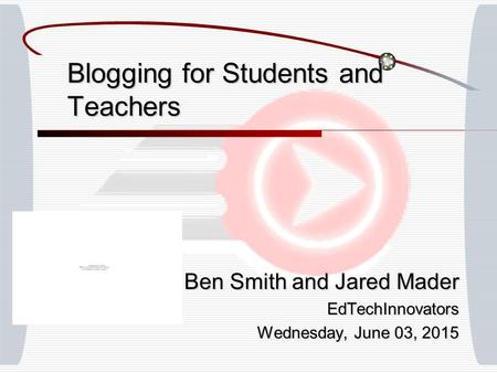 Blogging for Students and Teachers Ben Smith and Jared Mader EdTechInnovators Wednesday, June 03, 2015Wednesday, June 03, 2015Wednesday, June 03, 2015Wednesday,