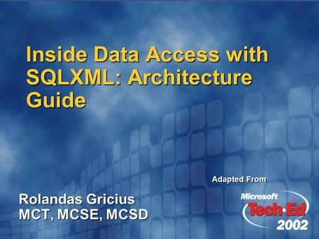 Inside Data Access with SQLXML: Architecture Guide Rolandas Gricius MCT, MCSE, MCSD Adapted From.