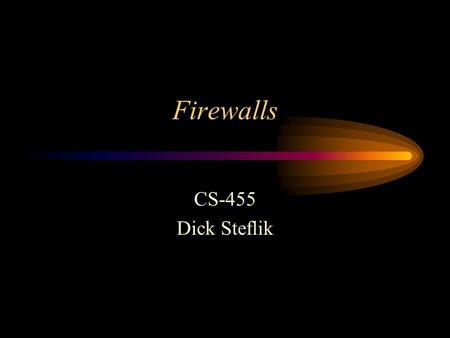 Firewalls CS-455 Dick Steflik. Firewalls Sits between two networks –Used to protect one from the other –Places a bottleneck between the networks All communications.