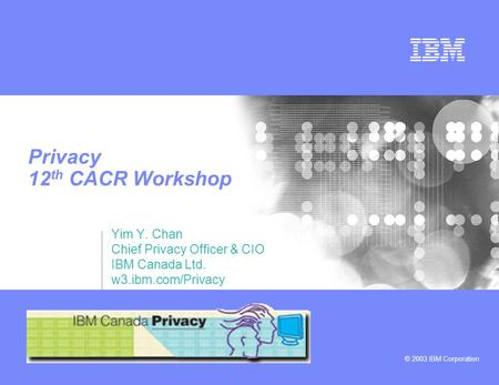 © 2003 IBM Corporation Privacy 12 th CACR Workshop Yim Y. Chan Chief Privacy Officer & CIO IBM Canada Ltd. w3.ibm.com/Privacy.