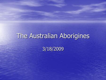 The Australian Aborigines 3/18/2009. Sahul…compare on wall map to what it looks like now…