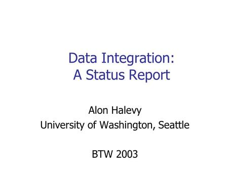 Data Integration: A Status Report Alon Halevy University of Washington, Seattle BTW 2003.
