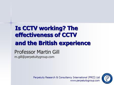 Perpetuity Research & Consultancy International (PRCI) Ltd www.perpetuitygroup.com Is CCTV working? The effectiveness of CCTV and the British experience.
