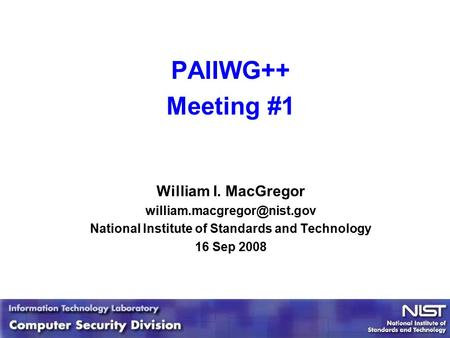 1 1 PAIIWG++ Meeting #1 William I. MacGregor National Institute of Standards and Technology 16 Sep 2008.