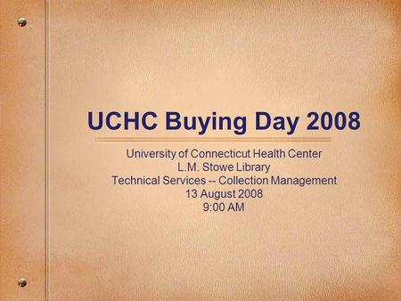 UCHC Buying Day 2008 University of Connecticut Health Center L.M. Stowe Library Technical Services -- Collection Management 13 August 2008 9:00 AM.