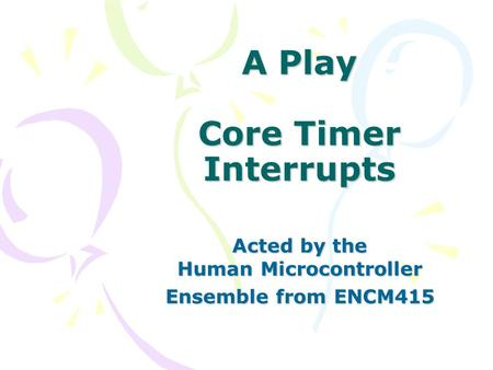 A Play Core Timer Interrupts Acted by the Human Microcontroller Ensemble from ENCM415.