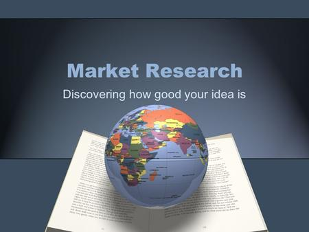 Market Research Discovering how good your idea is.