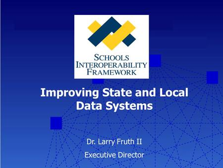 Improving State and Local Data Systems Dr. Larry Fruth II Executive Director.
