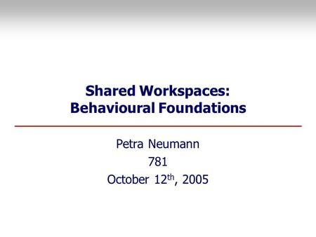 Shared Workspaces: Behavioural Foundations Petra Neumann 781 October 12 th, 2005.