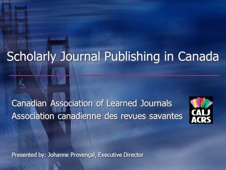 Scholarly Journal Publishing in Canada Canadian Association of Learned Journals Association canadienne des revues savantes Presented by: Johanne Provençal,