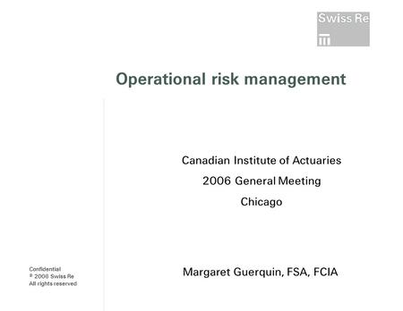 Operational risk management Margaret Guerquin, FSA, FCIA Canadian Institute of Actuaries 2006 General Meeting Chicago Confidential © 2006 Swiss Re All.