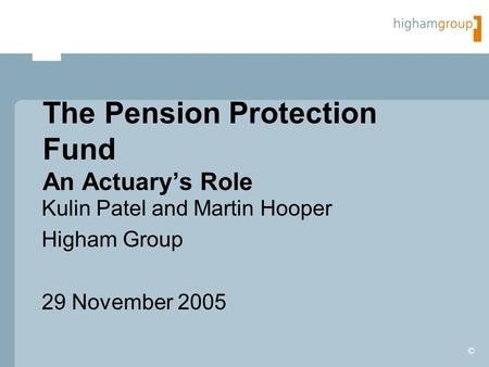 © The Pension Protection Fund An Actuary's Role Kulin Patel and Martin Hooper Higham Group 29 November 2005.