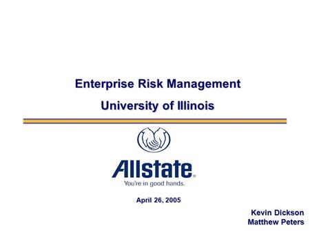 April 26, 2005 Enterprise Risk Management University of Illinois Kevin Dickson Matthew Peters.