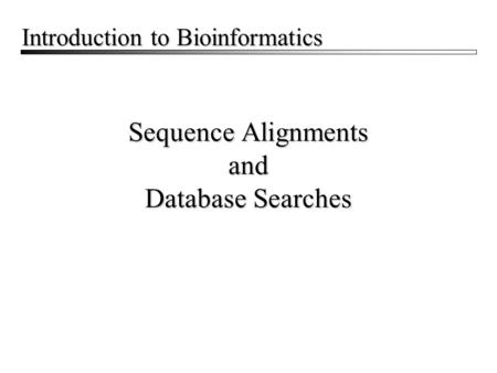Sequence Alignments and Database Searches Introduction to Bioinformatics.