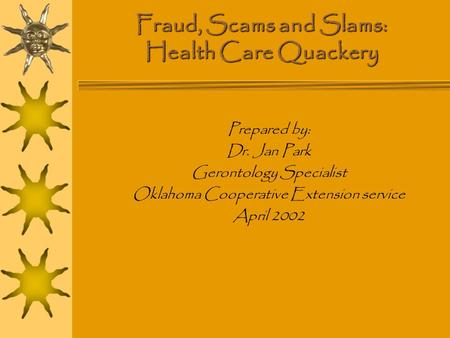 Fraud, Scams and Slams: Health Care Quackery Prepared by: Dr. Jan Park Gerontology Specialist Oklahoma Cooperative Extension service April 2002.
