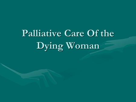 Palliative Care Of the Dying Woman. Objectives Describe the Philosophy of Palliative CareDescribe the Philosophy of Palliative Care Discuss the emotionsDiscuss.