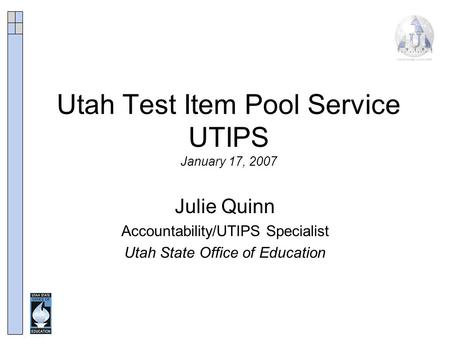 Utah Test Item Pool Service UTIPS January 17, 2007 Julie Quinn Accountability/UTIPS Specialist Utah State Office of Education.