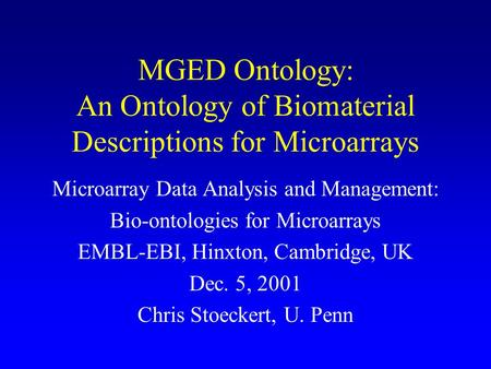 MGED Ontology: An Ontology of Biomaterial Descriptions for Microarrays Microarray Data Analysis and Management: Bio-ontologies for Microarrays EMBL-EBI,