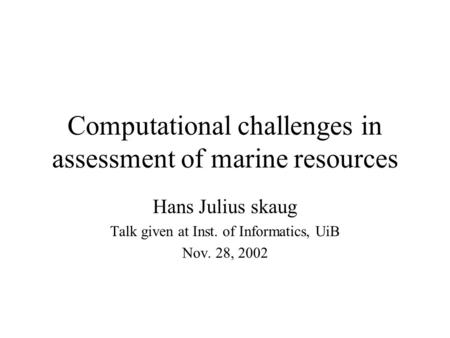 Computational challenges in assessment of marine resources Hans Julius skaug Talk given at Inst. of Informatics, UiB Nov. 28, 2002.