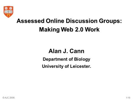 © AJC 2006.1/16 Assessed Online Discussion Groups: Making Web 2.0 Work Alan J. Cann Department of Biology University of Leicester.