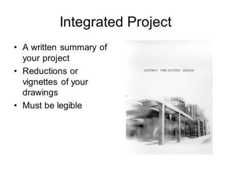 Integrated Project A written summary of your project Reductions or vignettes of your drawings Must be legible.