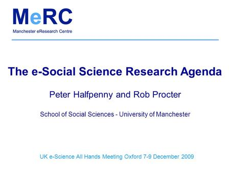 The e-Social Science Research Agenda Peter Halfpenny and Rob Procter School of Social Sciences - University of Manchester UK e-Science All Hands Meeting.