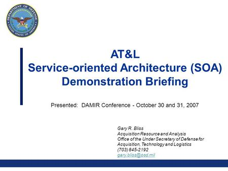 0 AT&L Service-oriented Architecture (SOA) Demonstration Briefing Presented: DAMIR Conference - October 30 and 31, 2007 Gary R. Bliss Acquisition Resource.