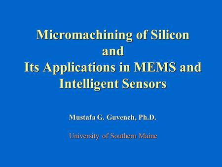 Micromachining of Silicon and Its Applications in MEMS and Intelligent Sensors Mustafa G. Guvench, Ph.D. University of Southern Maine.