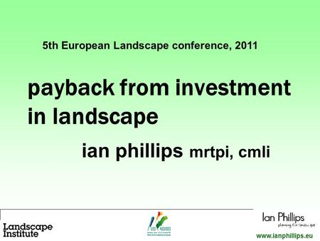 1 www.ianphillips.eu payback from investment in landscape ian phillips mrtpi, cmli 5th European Landscape conference, 2011.