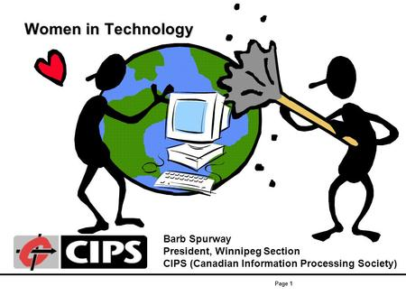 Page 1 Women in Technology Women in Technology Barb Spurway President, Winnipeg Section CIPS (Canadian Information Processing Society)