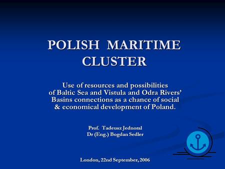 POLISH MARITIME CLUSTER Use of resources and possibilities of Baltic Sea and Vistula and Odra Rivers' Basins connections as a chance of social & economical.