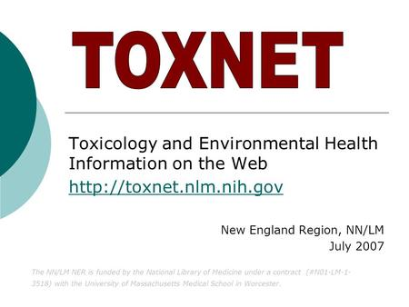 Toxicology and Environmental Health Information on the Web  New England Region, NN/LM July 2007 The NN/LM NER is funded by the.