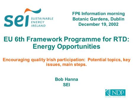 EU 6th Framework Programme for RTD: Energy Opportunities Encouraging quality Irish participation: Potential topics, key issues, main steps. Bob Hanna SEI.