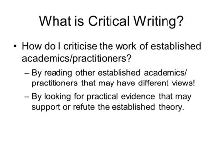 What is Critical Writing? How do I criticise the work of established academics/practitioners? –By reading other established academics/ practitioners that.