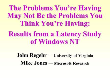 The Problems You're Having May Not Be the Problems You Think You're Having: Results from a Latency Study of Windows NT John Regehr — University of Virginia.