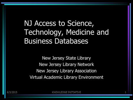 6/3/2015KNOWLEDGE INITIATIVE1 NJ Access to Science, Technology, Medicine and Business Databases New Jersey State Library New Jersey Library Network New.
