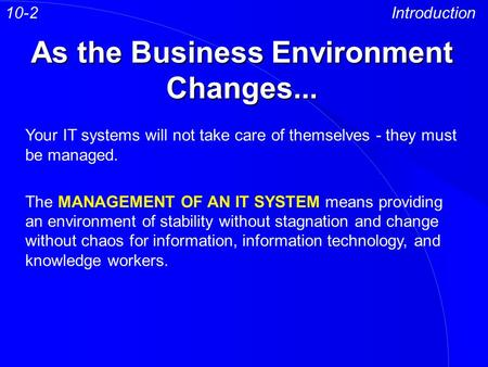 As the Business Environment Changes... Introduction Your IT systems will not take care of themselves - they must be managed. The MANAGEMENT OF AN IT SYSTEM.