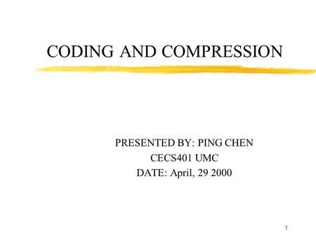 1 CODING AND COMPRESSION PRESENTED BY: PING CHEN CECS401 UMC DATE: April, 29 2000.