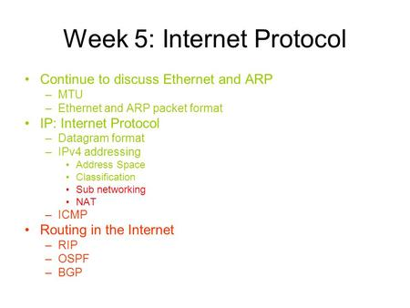 Week 5: Internet Protocol Continue to discuss Ethernet and ARP –MTU –Ethernet and ARP packet format IP: Internet Protocol –Datagram format –IPv4 addressing.