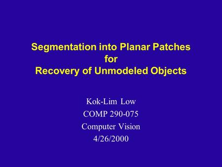 Segmentation into Planar Patches for Recovery of Unmodeled Objects Kok-Lim Low COMP 290-075 Computer Vision 4/26/2000.