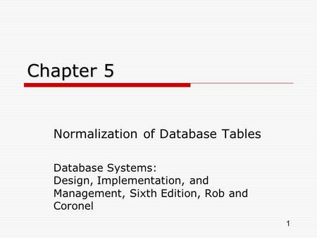 1 Chapter 5 Normalization of Database Tables Database Systems: Design, Implementation, and Management, Sixth Edition, Rob and Coronel.