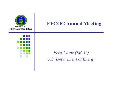 Office of the Chief Information Officer EFCOG Annual Meeting Fred Catoe (IM-32) U.S. Department of Energy.