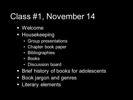 Class #1, November 14  Welcome  Housekeeping Group presentations Chapter book paper Bibliographies Books Discussion board  Brief history of books for.