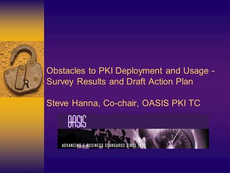 Obstacles to PKI Deployment and Usage - Survey Results and Draft Action Plan Steve Hanna, Co-chair, OASIS PKI TC.