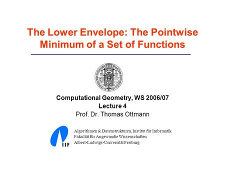 The Lower Envelope: The Pointwise Minimum of a Set of Functions Computational Geometry, WS 2006/07 Lecture 4 Prof. Dr. Thomas Ottmann Algorithmen & Datenstrukturen,