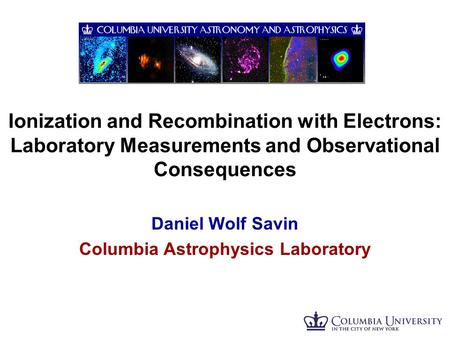 Ionization and Recombination with Electrons: Laboratory Measurements and Observational Consequences Daniel Wolf Savin Columbia Astrophysics Laboratory.