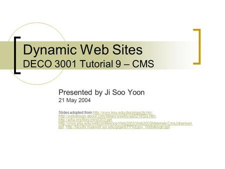 Dynamic Web Sites DECO 3001 Tutorial 9 – CMS Presented by Ji Soo Yoon 21 May 2004 Slides adopted from