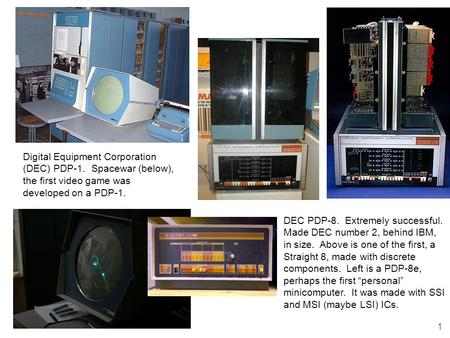 1 Digital Equipment Corporation (DEC) PDP-1. Spacewar (below), the first video game was developed on a PDP-1. DEC PDP-8. Extremely successful. Made DEC.