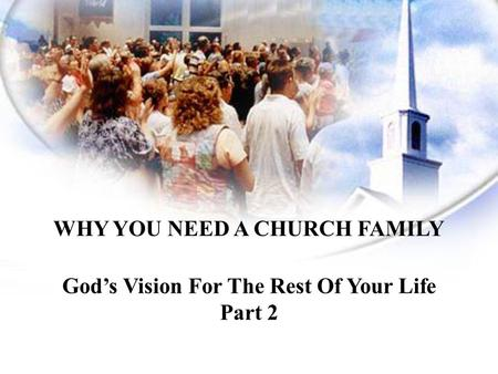 WHY YOU NEED A CHURCH FAMILY God's Vision For The Rest Of Your Life
